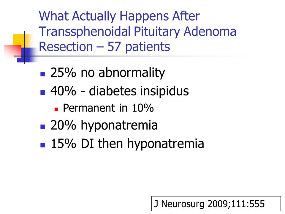 What Actually Happens After Transsphenoidal Pituitary Adenoma Resection – 57 patients 25% no abnormality 40% - diabetes insipidus Permanent in 10% 20% hyponatremia 15% DI then hyponatremia J Neurosurg 2009;111:555