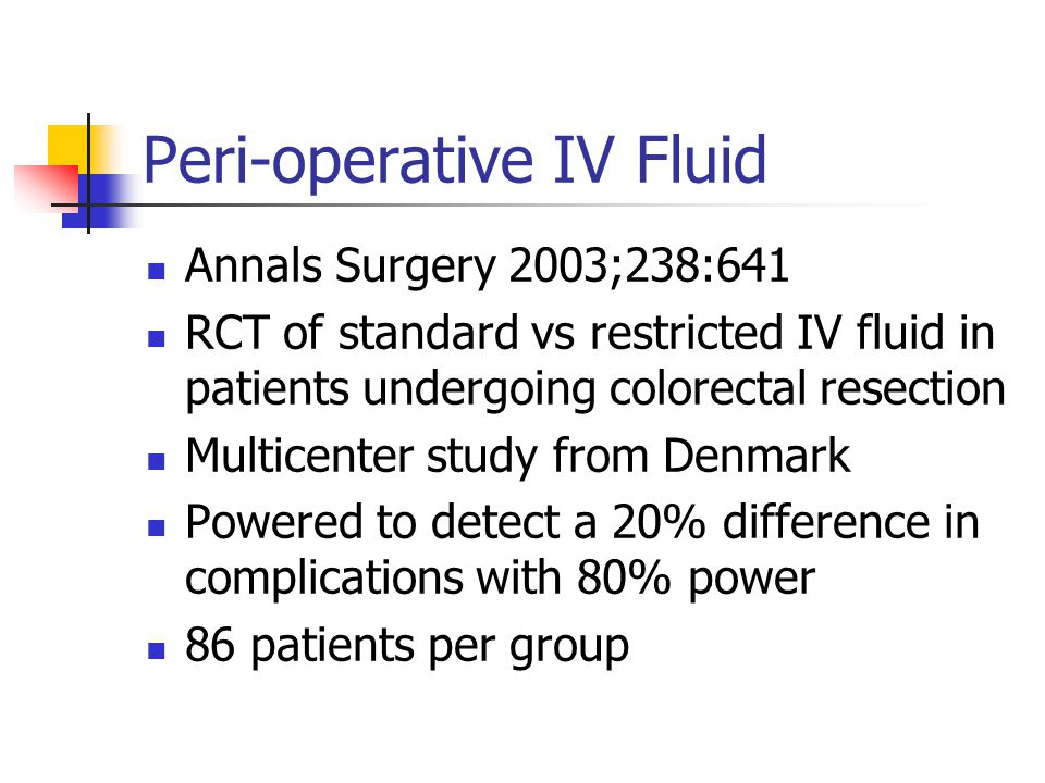 Peri-operative IV Fluid Annals Surgery 2003;238:641 RCT of standard vs restricted IV fluid in patients undergoing colorectal resection Multicenter study from Denmark Powered to detect a 20% difference in complications with 80% power 86 patients per group