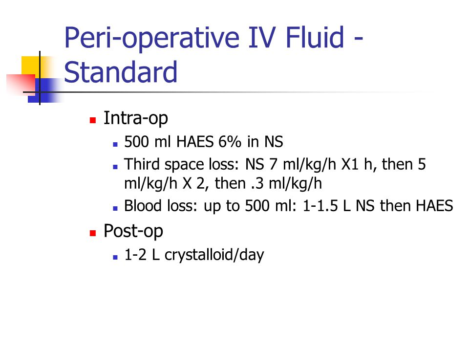 Peri-operative IV Fluid - Standard Intra-op 500 ml HAES 6% in NS Third space loss: NS 7 ml/kg/h X1 h, then 5 ml/kg/h X 2, then.3 ml/kg/h Blood loss: up to 500 ml: 1-1.5 L NS then HAES Post-op 1-2 L crystalloid/day