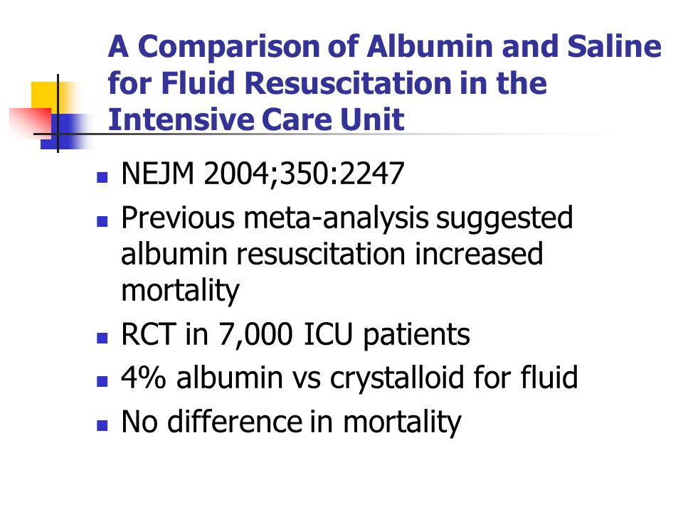 A Comparison of Albumin and Saline for Fluid Resuscitation in the Intensive Care Unit NEJM 2004;350:2247 Previous meta-analysis suggested albumin resuscitation increased mortality RCT in 7,000 ICU patients 4% albumin vs crystalloid for fluid No difference in mortality