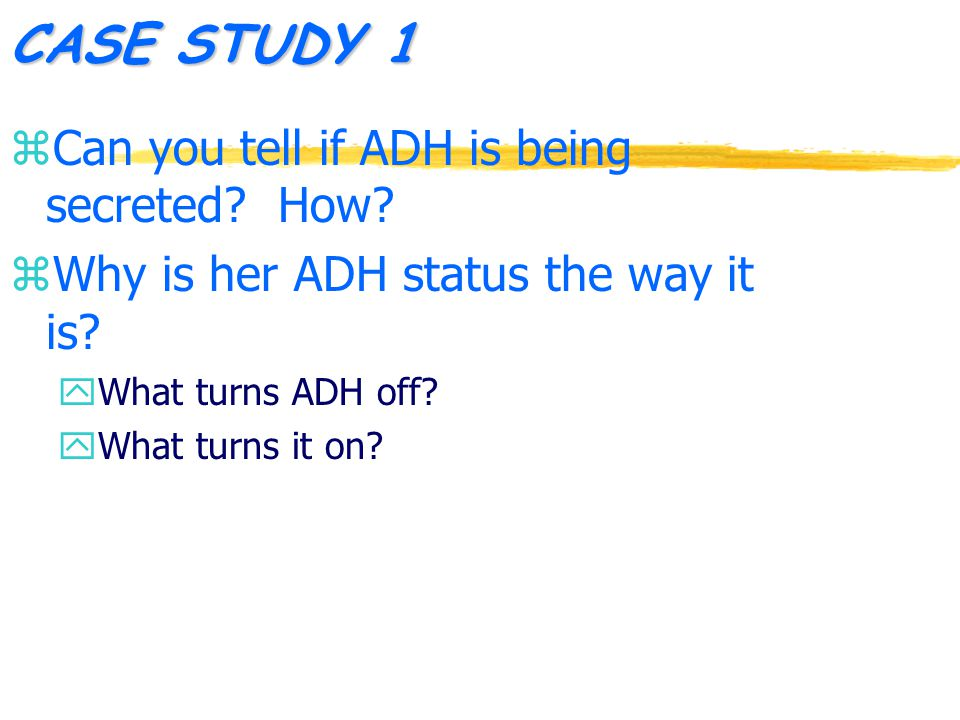 CASE STUDY 1 z Can you tell if ADH is being secreted.