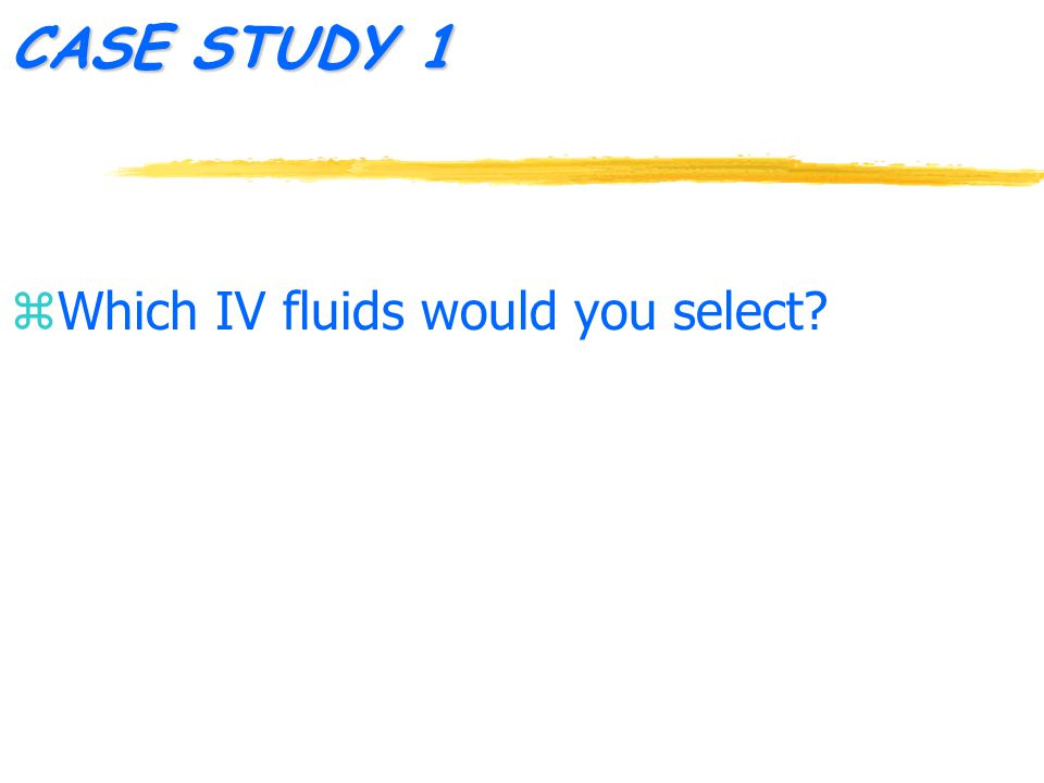 CASE STUDY 1 z Which IV fluids would you select