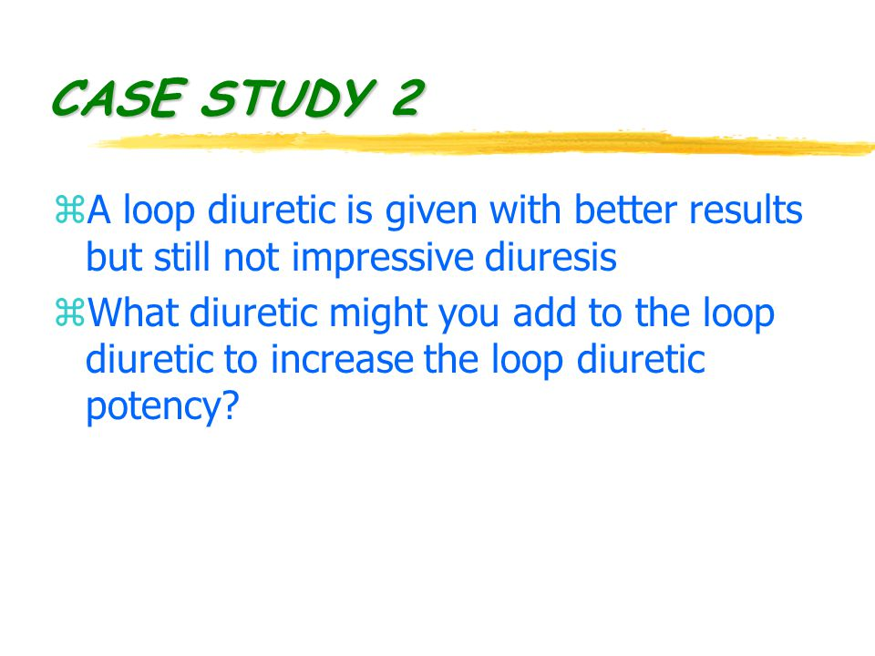 CASE STUDY 2 zA loop diuretic is given with better results but still not impressive diuresis zWhat diuretic might you add to the loop diuretic to increase the loop diuretic potency