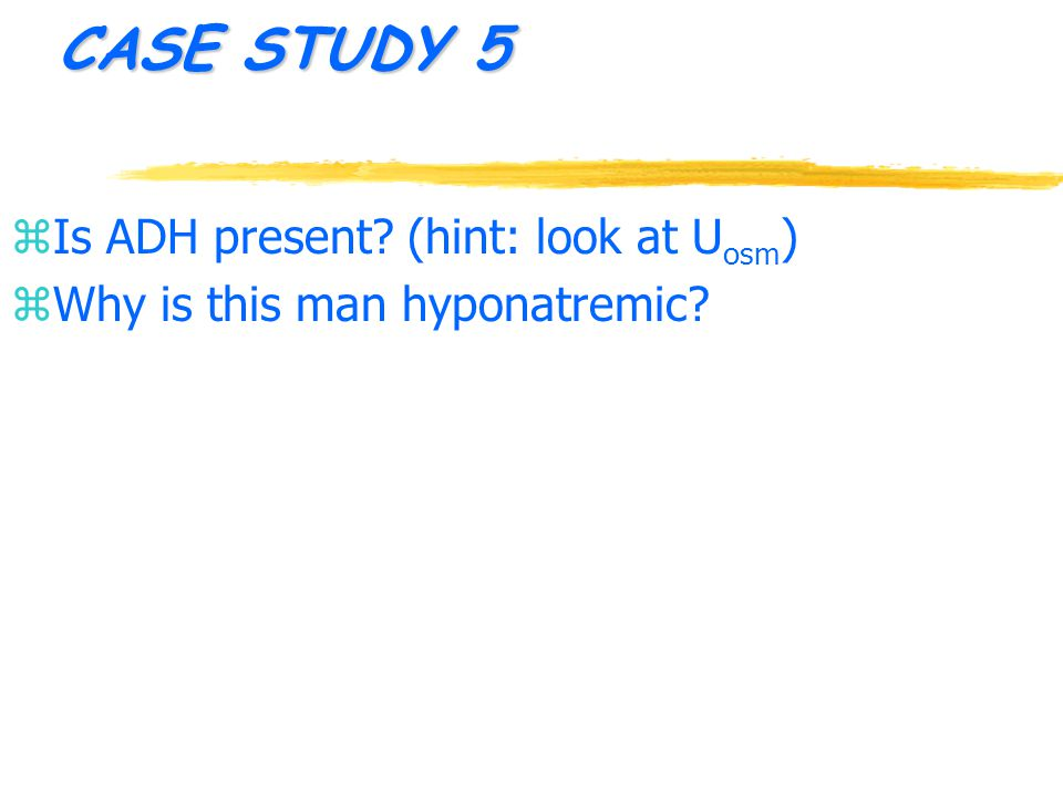 CASE STUDY 5 z Is ADH present (hint: look at U osm ) z Why is this man hyponatremic