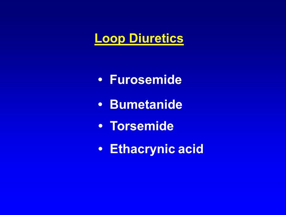 Loop Diuretics Furosemide Bumetanide Torsemide Ethacrynic acid