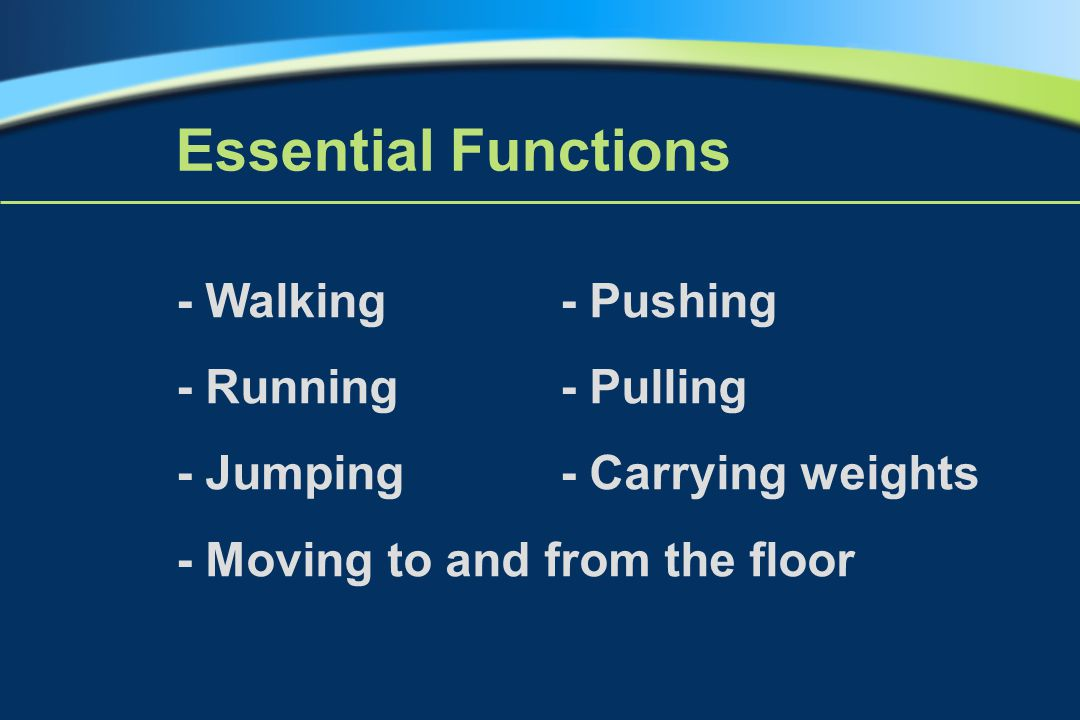- Walking - Pushing - Running- Pulling - Jumping- Carrying weights - Moving to and from the floor Essential Functions