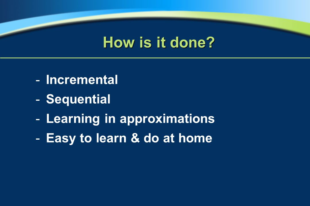 -Incremental -Sequential -Learning in approximations -Easy to learn & do at home How is it done?