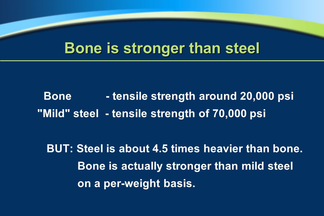 Bone is stronger than steel Bone - tensile strength around 20,000 psi