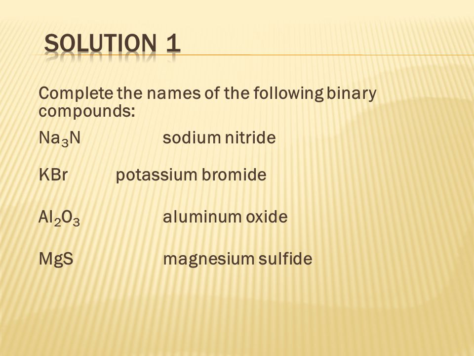 Nomenclature of ternary ionic compounds NaHCO 3 = sodium hydrogen carbonate K 2 SO 3 = potassium sulfite Ca(CH 3 COO) 2 = calcium acetate KCN = potassium cyanide Fe 3 (PO 4 ) 2 = iron (II) phosphate Ca(OH) 2 = calcium hydroxide NH 4 CO 3 = ammonium carbonate Zn(NO 3 ) 2 = zinc nitrate Li 3 PO 4 = lithium phosphate CuNO 3 = copper (I) nitrate Answers: