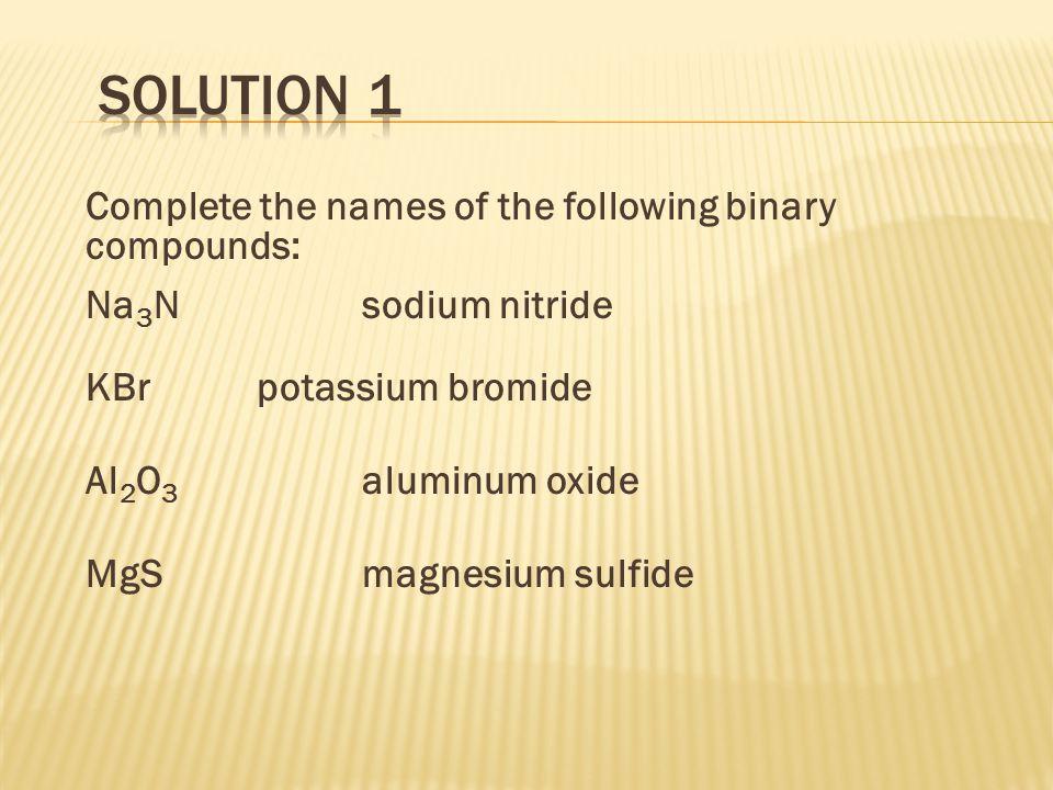 Complete the names of the following binary compounds: Na 3 Nsodium nitride KBrpotassium bromide Al 2 O 3 aluminum oxide MgSmagnesium sulfide