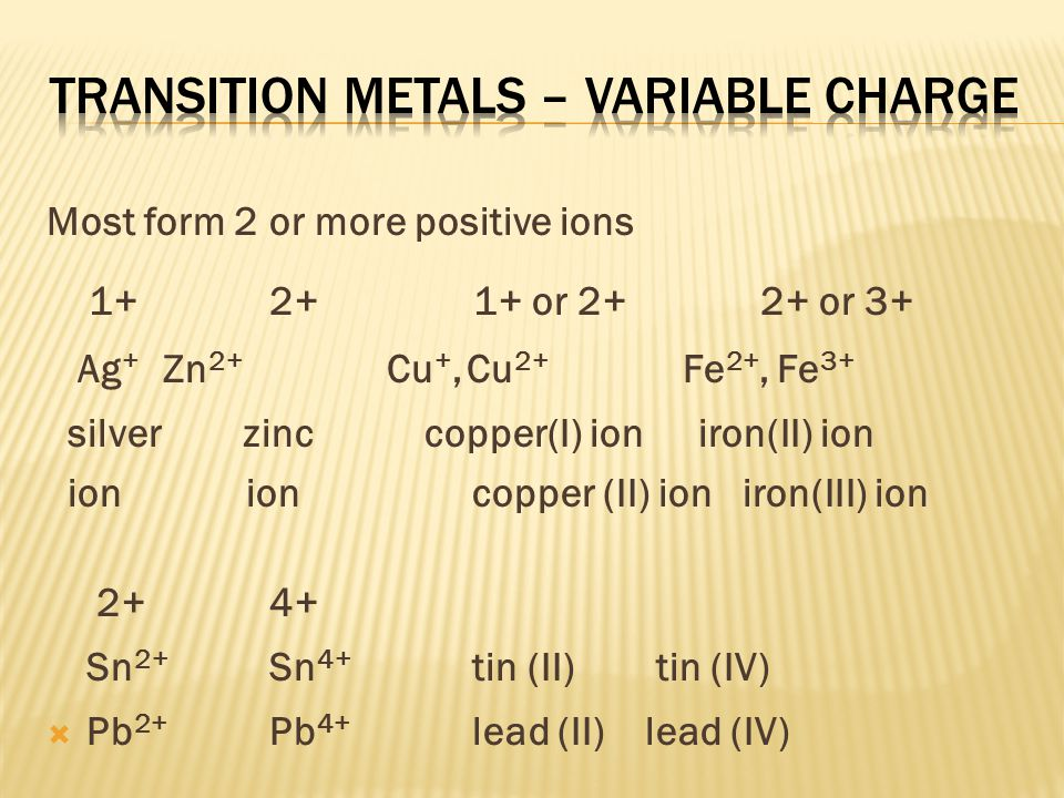 -Use a roman number after the name of a metal that forms two or more ions -Transition metals and the metals in groups 14 and 15 FeCl 3 (Fe 3+ ) iron (III) chloride CuCl (Cu + ) copper (I) chloride SnF 4 (Sn 4+ ) tin (IV) fluoride PbCl 2 (Pb 2+ )lead (II) chloride Fe 2 S 3 (Fe 3+ )iron (III) sulfide