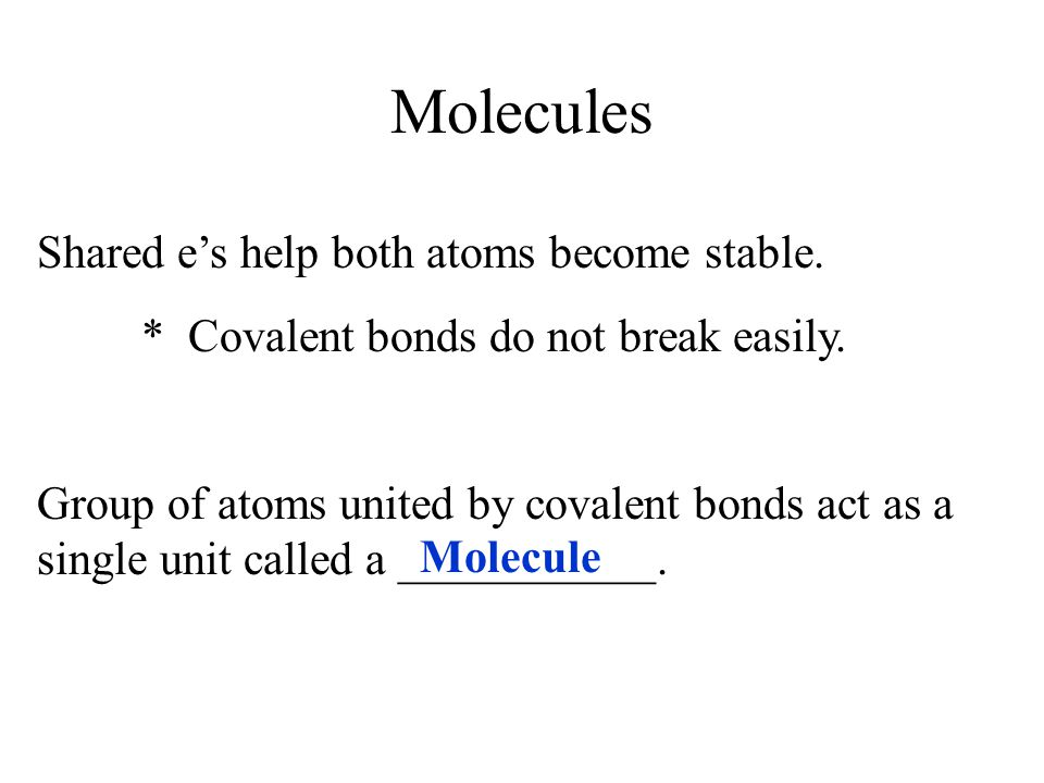 Molecules Shared e's help both atoms become stable.