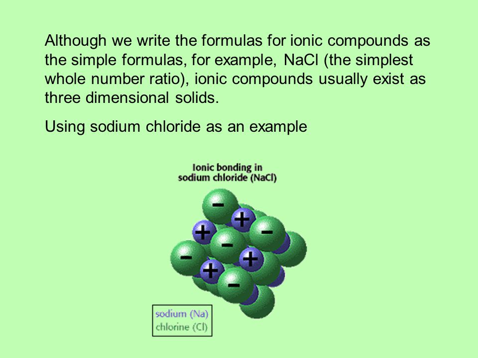 Although we write the formulas for ionic compounds as the simple formulas, for example, NaCl (the simplest whole number ratio), ionic compounds usually exist as three dimensional solids.