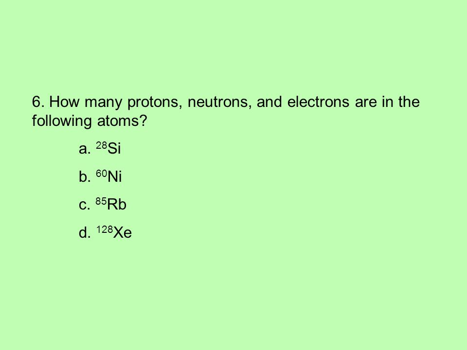 6. How many protons, neutrons, and electrons are in the following atoms.