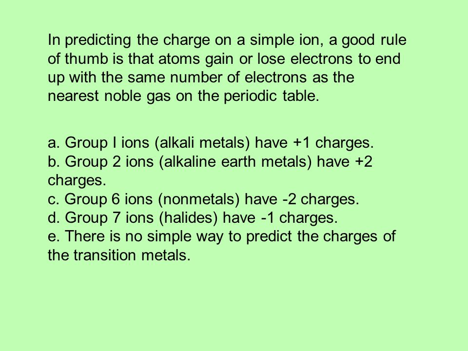 In predicting the charge on a simple ion, a good rule of thumb is that atoms gain or lose electrons to end up with the same number of electrons as the nearest noble gas on the periodic table.