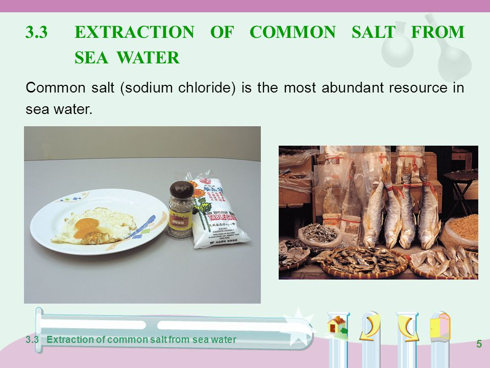 5 3.3EXTRACTION OF COMMON SALT FROM SEA WATER Common salt (sodium chloride) is the most abundant resource in sea water.