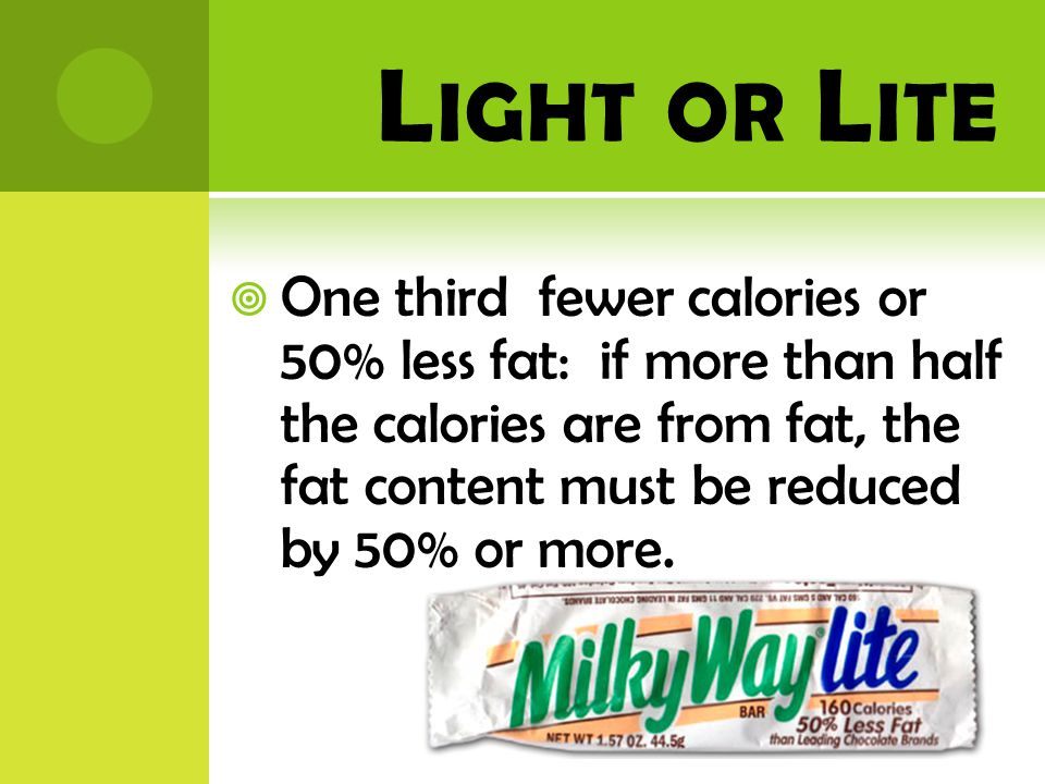 L IGHT OR L ITE  One third fewer calories or 50% less fat: if more than half the calories are from fat, the fat content must be reduced by 50% or more.