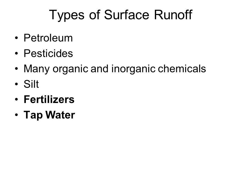 Types of Surface Runoff Petroleum Pesticides Many organic and inorganic chemicals Silt Fertilizers Tap Water