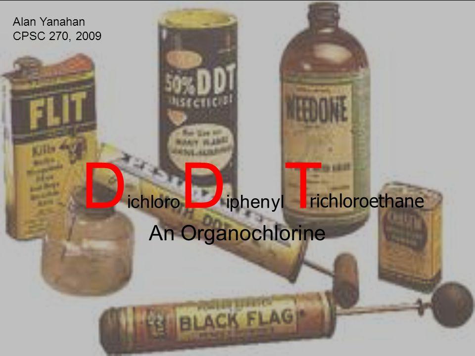 D ichloro D iphenyl T An Organochlorine richloroethane Alan Yanahan CPSC 270, 2009
