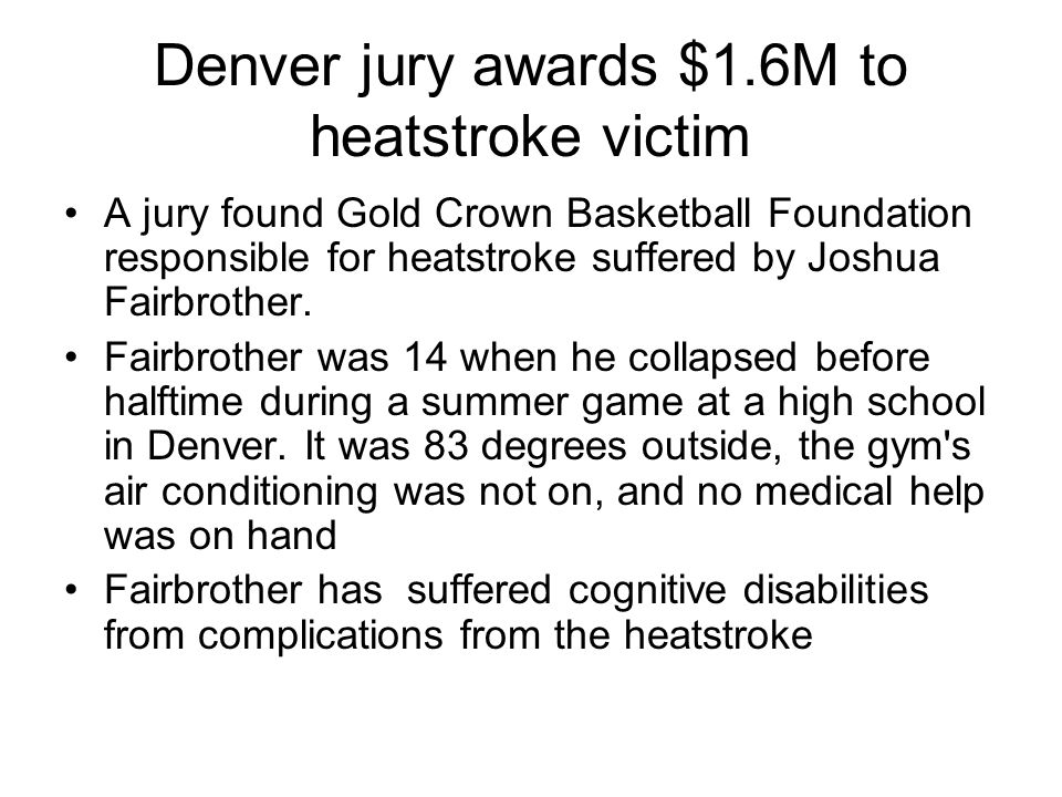 Denver jury awards $1.6M to heatstroke victim A jury found Gold Crown Basketball Foundation responsible for heatstroke suffered by Joshua Fairbrother.