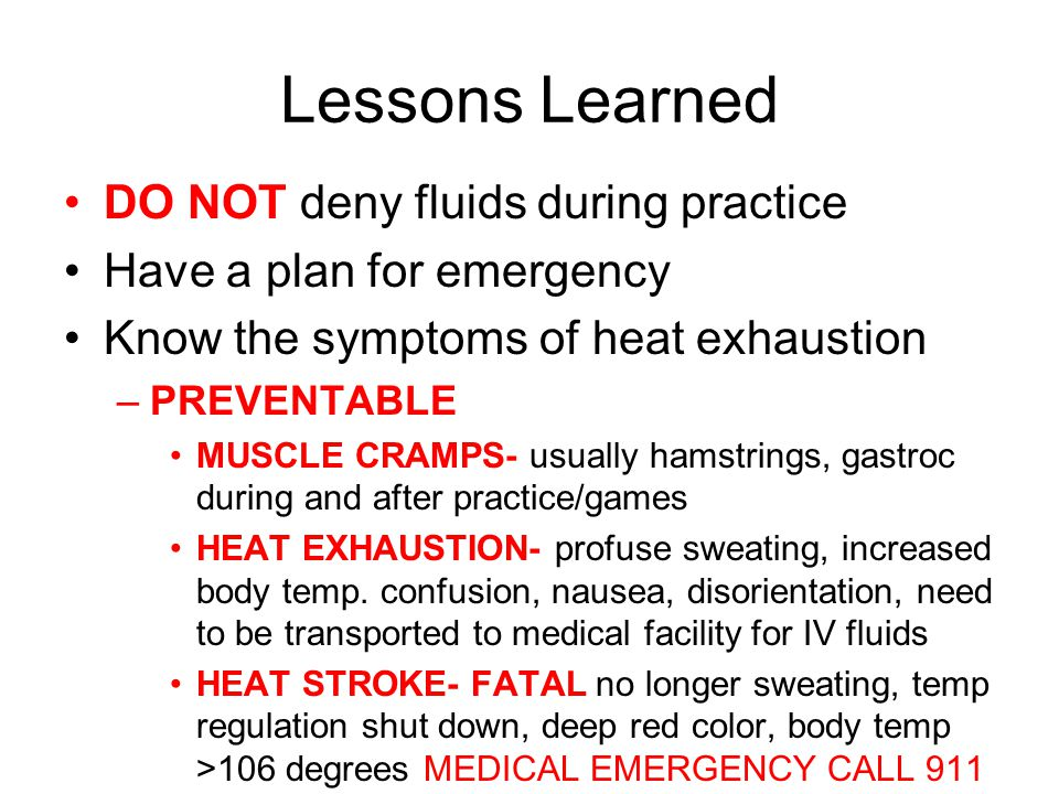 Lessons Learned DO NOT deny fluids during practice Have a plan for emergency Know the symptoms of heat exhaustion –PREVENTABLE MUSCLE CRAMPS- usually hamstrings, gastroc during and after practice/games HEAT EXHAUSTION- profuse sweating, increased body temp.
