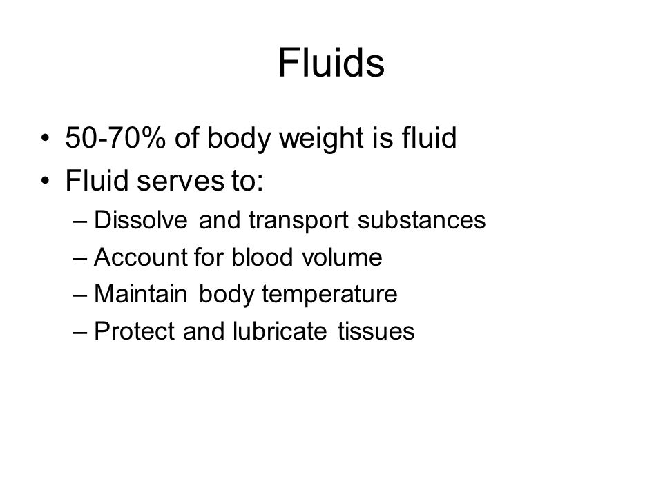 Fluids 50-70% of body weight is fluid Fluid serves to: –Dissolve and transport substances –Account for blood volume –Maintain body temperature –Protect and lubricate tissues
