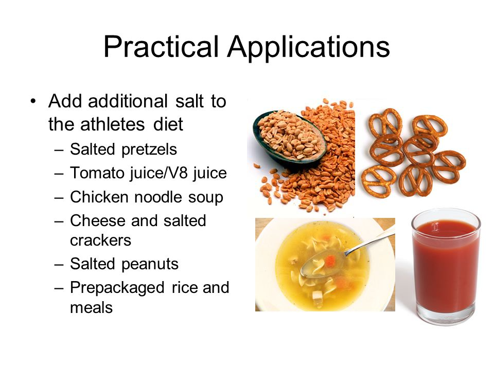 Practical Applications Add additional salt to the athletes diet –Salted pretzels –Tomato juice/V8 juice –Chicken noodle soup –Cheese and salted crackers –Salted peanuts –Prepackaged rice and meals