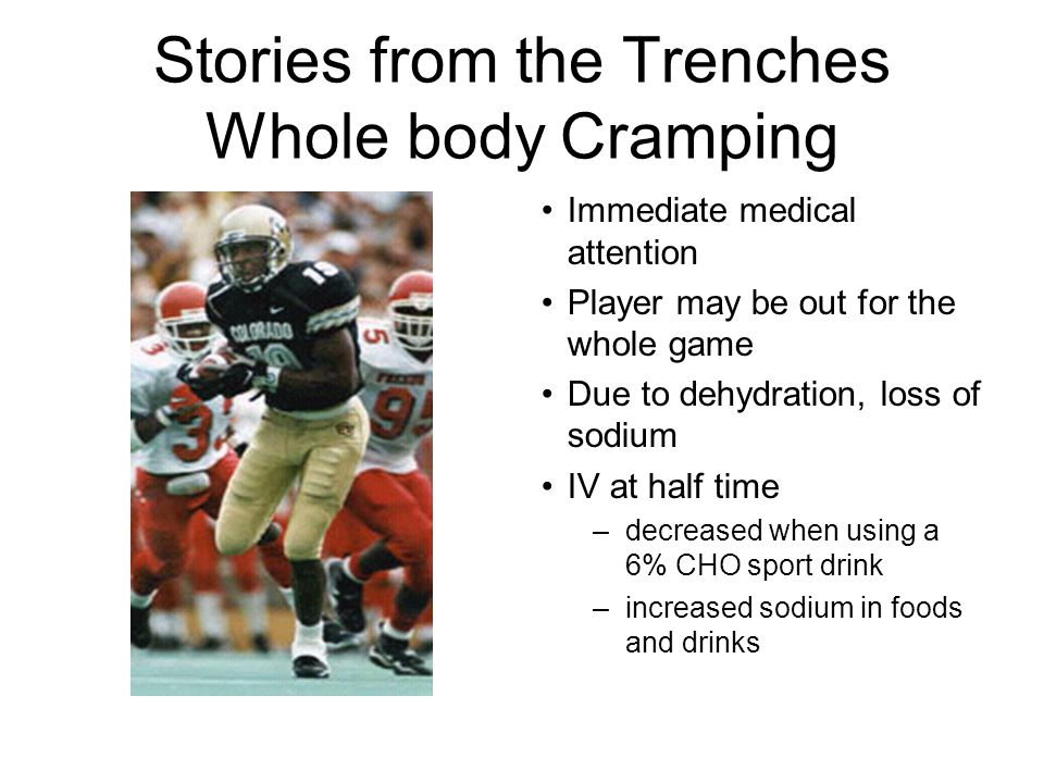 Stories from the Trenches Whole body Cramping Immediate medical attention Player may be out for the whole game Due to dehydration, loss of sodium IV at half time –decreased when using a 6% CHO sport drink –increased sodium in foods and drinks