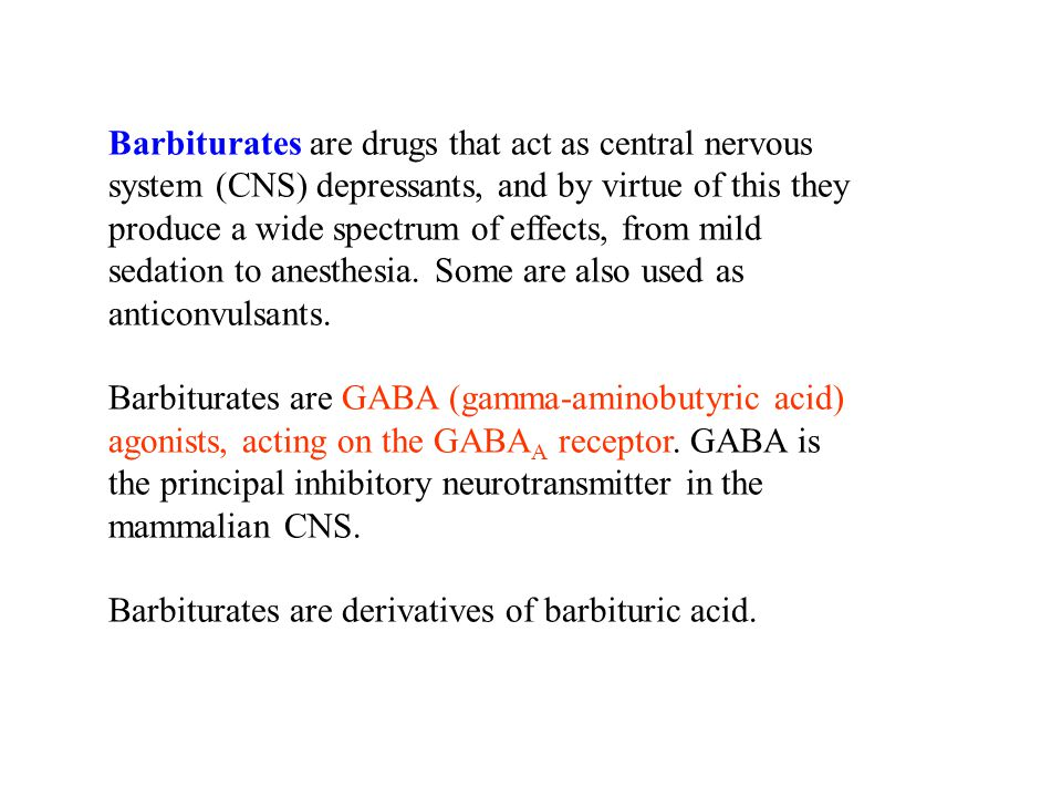 Barbiturates are drugs that act as central nervous system (CNS) depressants, and by virtue of this they produce a wide spectrum of effects, from mild sedation to anesthesia.