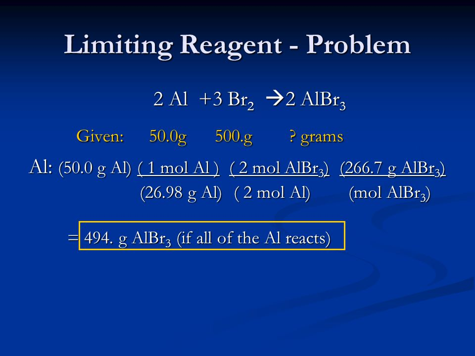 Limiting Reagent - Problem 2 Al +3 Br 2  2 AlBr 3 Given: 50.0g 500.g .