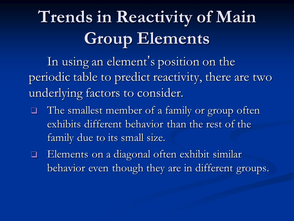 Trends in Reactivity of Main Group Elements In using an element's position on the periodic table to predict reactivity, there are two underlying factors to consider.