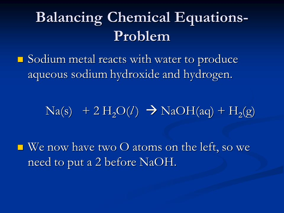 Balancing Chemical Equations- Problem Sodium metal reacts with water to produce aqueous sodium hydroxide and hydrogen.