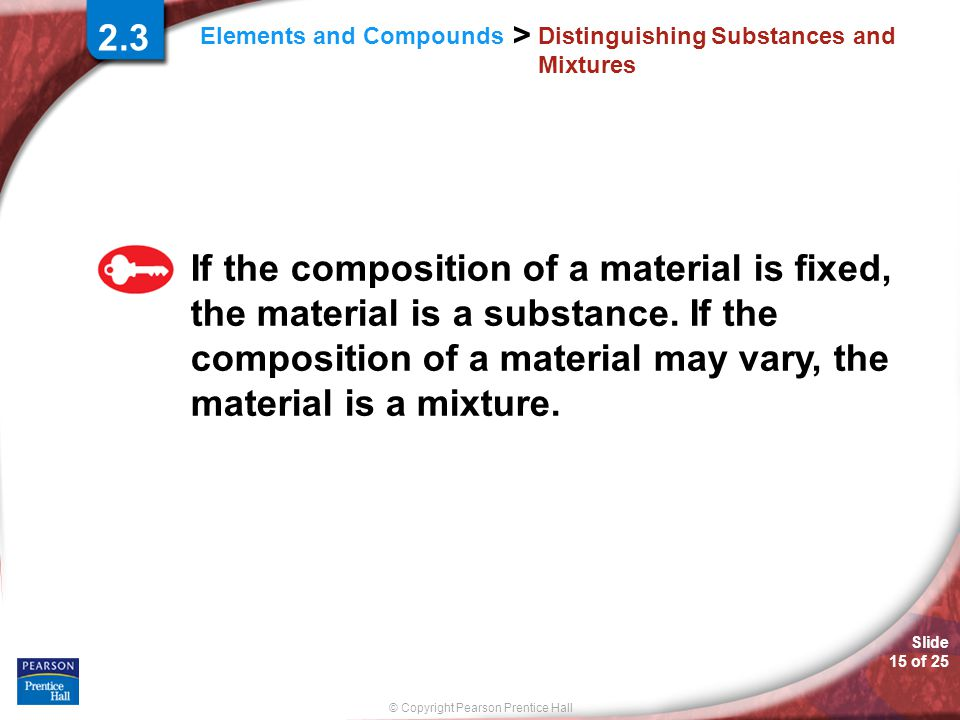 © Copyright Pearson Prentice Hall Slide 15 of 25 Elements and Compounds > Distinguishing Substances and Mixtures 2.3 If the composition of a material is fixed, the material is a substance.
