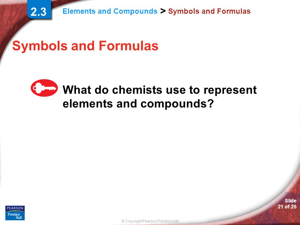 © Copyright Pearson Prentice Hall Elements and Compounds > Slide 21 of 25 Symbols and Formulas What do chemists use to represent elements and compounds.