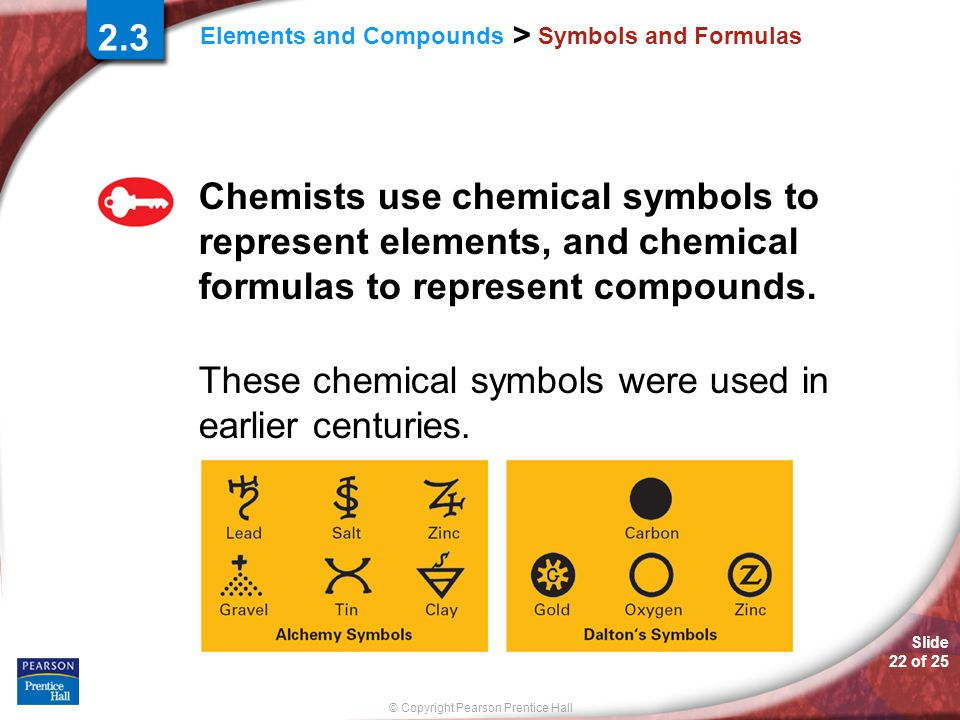 © Copyright Pearson Prentice Hall Slide 22 of 25 Elements and Compounds > Symbols and Formulas Chemists use chemical symbols to represent elements, and chemical formulas to represent compounds.