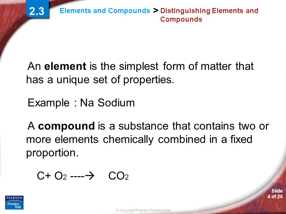Slide 4 of 25 © Copyright Pearson Prentice Hall > Elements and Compounds Distinguishing Elements and Compounds An element is the simplest form of matter that has a unique set of properties.