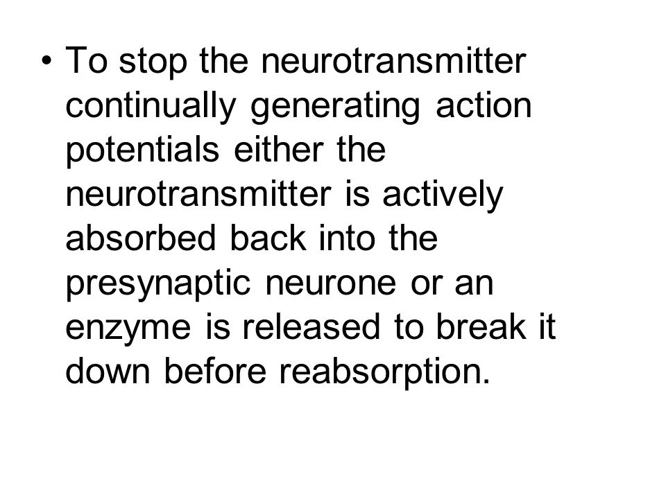 To stop the neurotransmitter continually generating action potentials either the neurotransmitter is actively absorbed back into the presynaptic neuro