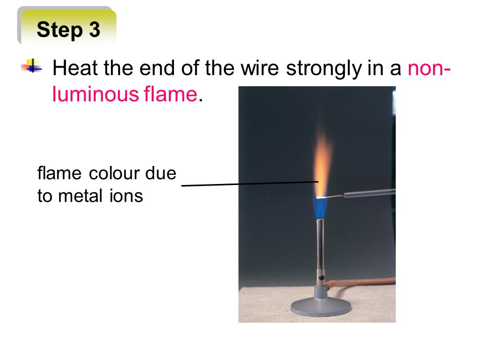 Step 3 flame colour due to metal ions Heat the end of the wire strongly in a non- luminous flame.