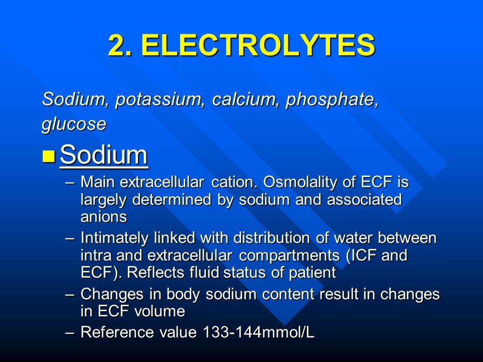 2. ELECTROLYTES Sodium, potassium, calcium, phosphate, glucose Sodium Sodium –Main extracellular cation. Osmolality of ECF is largely determined by so