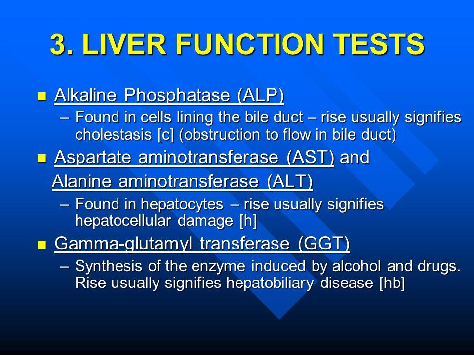 3. LIVER FUNCTION TESTS Alkaline Phosphatase (ALP) Alkaline Phosphatase (ALP) –Found in cells lining the bile duct – rise usually signifies cholestasi