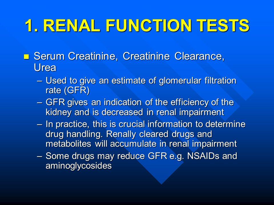 1. RENAL FUNCTION TESTS Serum Creatinine, Creatinine Clearance, Urea Serum Creatinine, Creatinine Clearance, Urea –Used to give an estimate of glomeru
