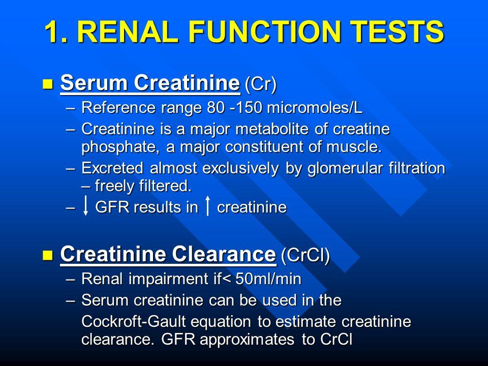 1. RENAL FUNCTION TESTS Serum Creatinine (Cr) Serum Creatinine (Cr) –Reference range 80 -150 micromoles/L –Creatinine is a major metabolite of creatin