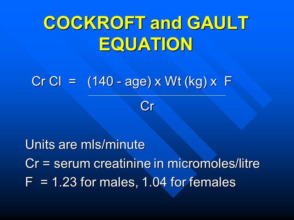COCKROFT and GAULT EQUATION Cr Cl = (140 - age) x Wt (kg) x F Cr Cl = (140 - age) x Wt (kg) x F Cr Cr Units are mls/minute Cr = serum creatinine in mi