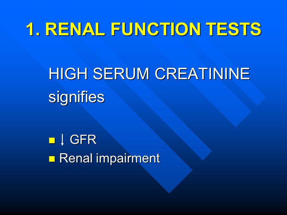 1. RENAL FUNCTION TESTS HIGH SERUM CREATININE signifies GFR GFR Renal impairment Renal impairment