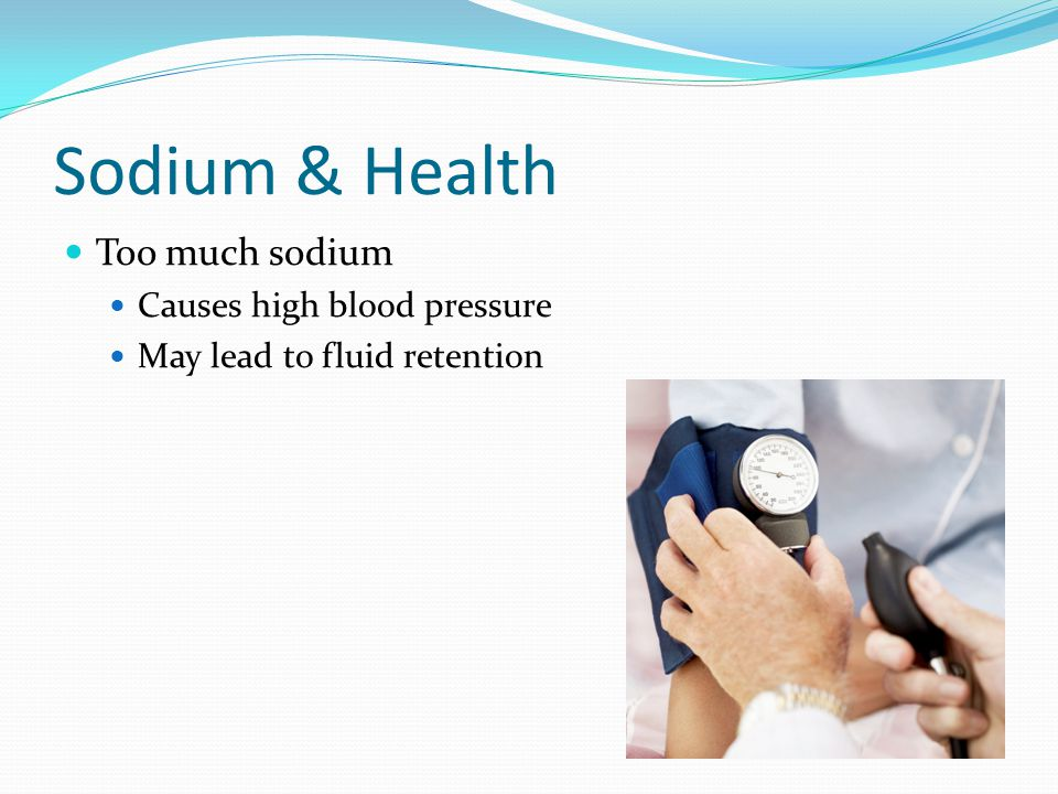Sodium & Health Too much sodium Causes high blood pressure May lead to fluid retention