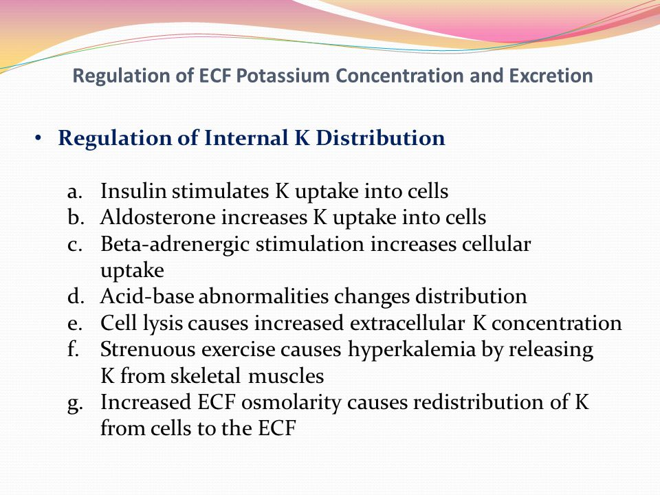 Regulation of ECF Potassium Concentration and Excretion Regulation of Internal K Distribution a.Insulin stimulates K uptake into cells b.Aldosterone i
