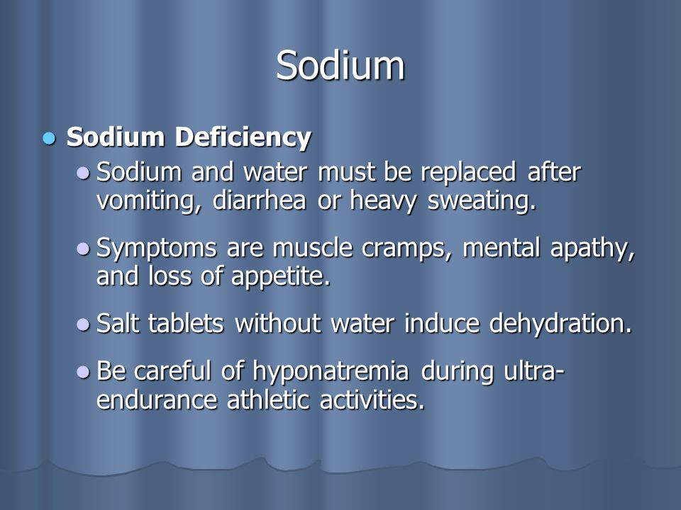 Sodium Sodium Deficiency Sodium Deficiency Sodium and water must be replaced after vomiting, diarrhea or heavy sweating.