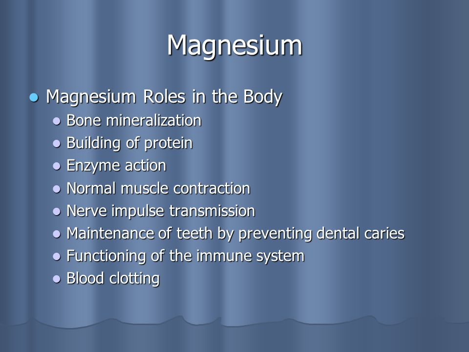 Magnesium Magnesium Roles in the Body Magnesium Roles in the Body Bone mineralization Bone mineralization Building of protein Building of protein Enzyme action Enzyme action Normal muscle contraction Normal muscle contraction Nerve impulse transmission Nerve impulse transmission Maintenance of teeth by preventing dental caries Maintenance of teeth by preventing dental caries Functioning of the immune system Functioning of the immune system Blood clotting Blood clotting