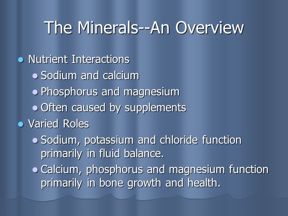 The Minerals--An Overview Nutrient Interactions Nutrient Interactions Sodium and calcium Sodium and calcium Phosphorus and magnesium Phosphorus and magnesium Often caused by supplements Often caused by supplements Varied Roles Varied Roles Sodium, potassium and chloride function primarily in fluid balance.