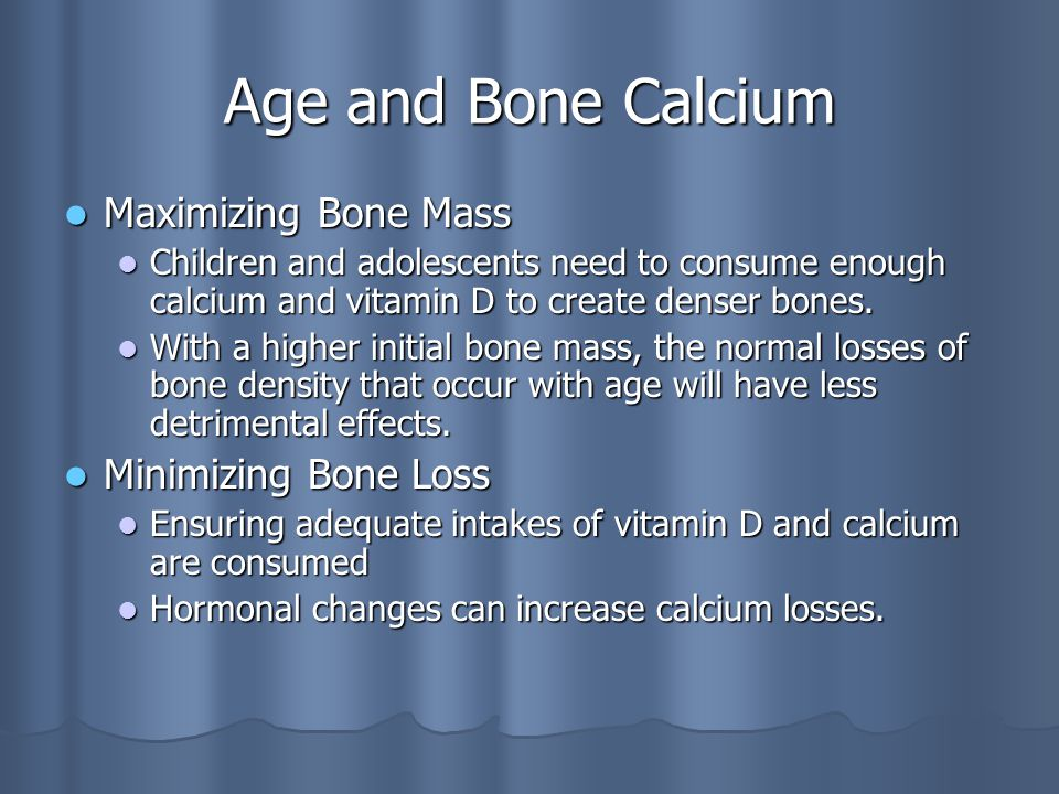 Age and Bone Calcium Maximizing Bone Mass Maximizing Bone Mass Children and adolescents need to consume enough calcium and vitamin D to create denser bones.